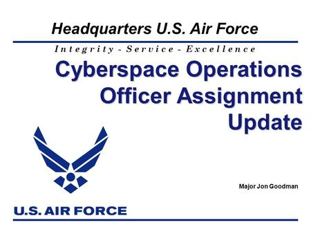 I n t e g r i t y - S e r v i c e - E x c e l l e n c e Headquarters U.S. Air Force Cyberspace Operations Officer Assignment Update Major Jon Goodman.