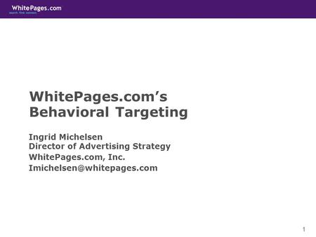 1 WhitePages.com's Behavioral Targeting Ingrid Michelsen Director of Advertising Strategy WhitePages.com, Inc.