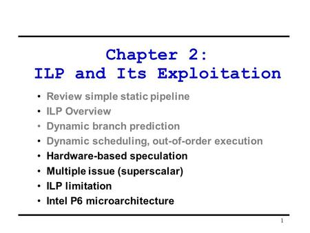 1 Chapter 2: ILP and Its Exploitation Review simple static pipeline ILP Overview Dynamic branch prediction Dynamic scheduling, out-of-order execution Hardware-based.