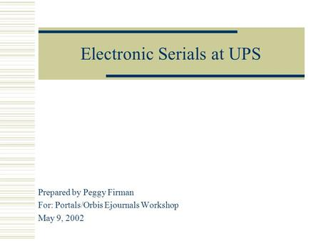 Electronic Serials at UPS Prepared by Peggy Firman For: Portals/Orbis Ejournals Workshop May 9, 2002.
