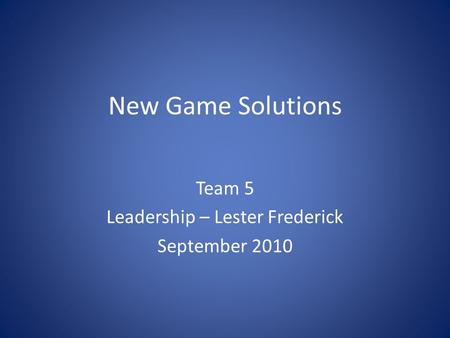 New Game Solutions Team 5 Leadership – Lester Frederick September 2010.