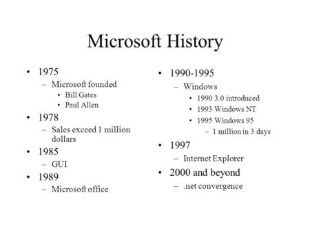 Microsoft History 1975 –Microsoft founded Bill Gates Paul Allen 1978 –Sales exceed 1 million dollars 1985 –GUI 1989 –Microsoft office 1990-1995 –Windows.
