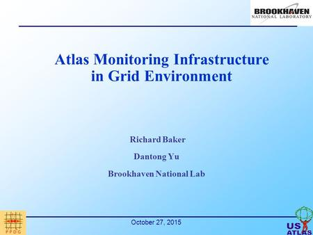October 27, 2015 Atlas Monitoring Infrastructure in Grid Environment Richard Baker Dantong Yu Brookhaven National Lab.