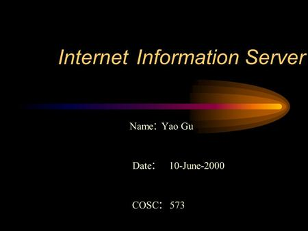 Internet Information Server Name : Yao Gu Date : 10-June-2000 COSC : 573.
