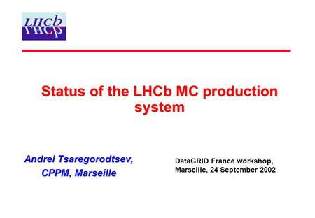 Status of the LHCb MC production system Andrei Tsaregorodtsev, CPPM, Marseille DataGRID France workshop, Marseille, 24 September 2002.