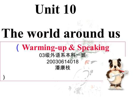 ( Warming-up & Speaking 03 级外语系本科一班 20030614018 潘康枝 ) Unit 10 The world around us.