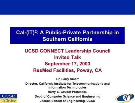 Cal-(IT) 2 : A Public-Private Partnership in Southern California UCSD CONNECT Leadership Council Invited Talk September 17, 2003 ResMed Facilities, Poway,