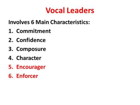 Vocal Leaders Involves 6 Main Characteristics: 1.Commitment 2.Confidence 3.Composure 4.Character 5.Encourager 6.Enforcer.