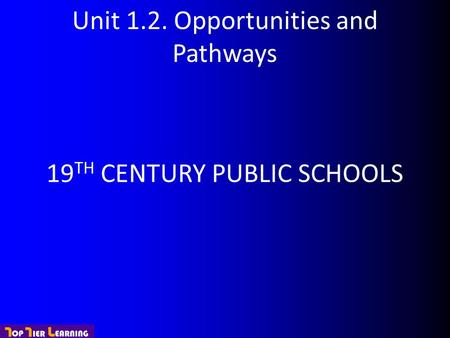 Unit 1.2. Opportunities and Pathways 19 TH CENTURY PUBLIC SCHOOLS.