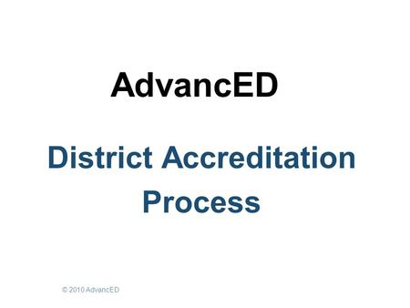AdvancED District Accreditation Process © 2010 AdvancED.