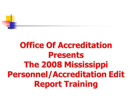 Office Of Accreditation Presents The 2008 Mississippi Personnel/Accreditation Edit Report Training.