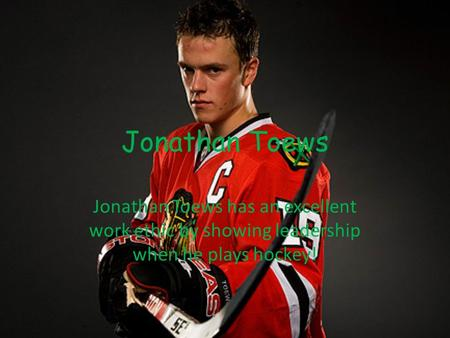 Jonathan Toews Jonathan Toews has an excellent work ethic by showing leadership when he plays hockey!