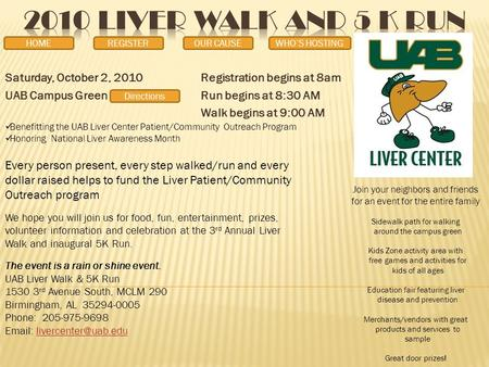 Saturday, October 2, 2010Registration begins at 8am UAB Campus GreenRun begins at 8:30 AM Walk begins at 9:00 AM Benefitting the UAB Liver Center Patient/Community.