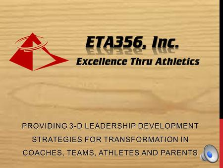 PROVIDING 3-D LEADERSHIP DEVELOPMENT STRATEGIES FOR TRANSFORMATION IN COACHES, TEAMS, ATHLETES AND PARENTS.