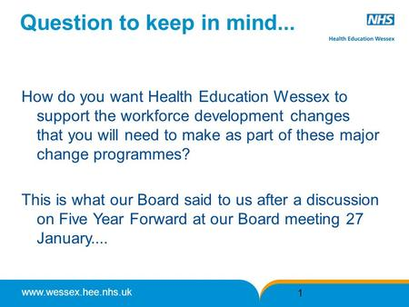 Www.wessex.hee.nhs.uk Question to keep in mind... How do you want Health Education Wessex to support the workforce development changes that you will need.