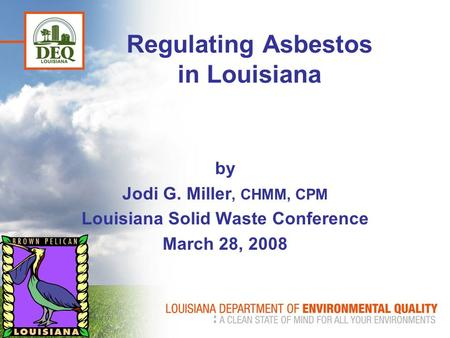 Regulating Asbestos in Louisiana by Jodi G. Miller, CHMM, CPM Louisiana Solid Waste Conference March 28, 2008.