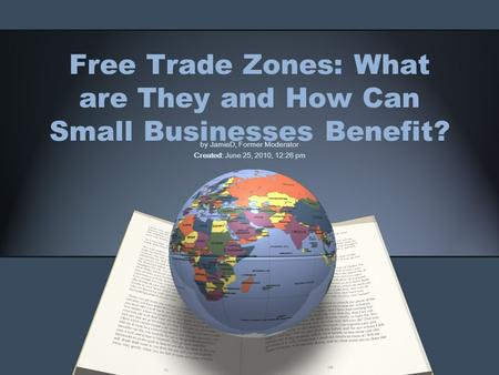 Free Trade Zones: What are They and How Can Small Businesses Benefit? by JamieD, Former Moderator Created: June 25, 2010, 12:26 pm.