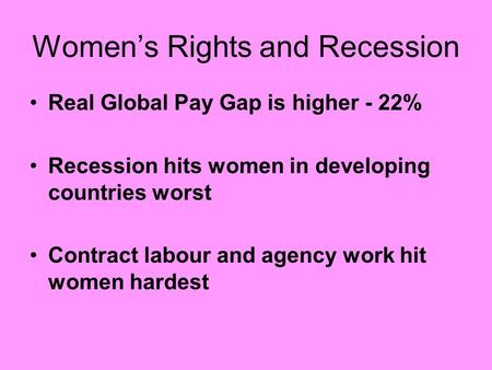 Women's Rights and Recession Real Global Pay Gap is higher - 22% Recession hits women in developing countries worst Contract labour and agency work hit.