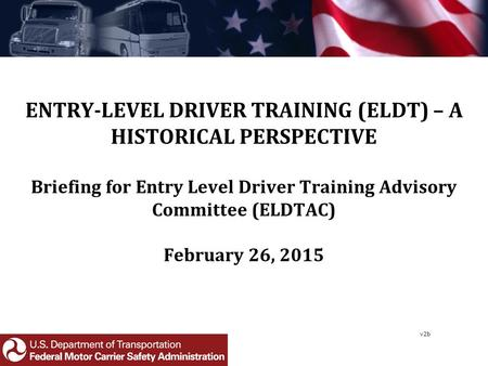 ENTRY-LEVEL DRIVER TRAINING (ELDT) – A HISTORICAL PERSPECTIVE Briefing for Entry Level Driver Training Advisory Committee (ELDTAC) February 26, 2015 v2b.