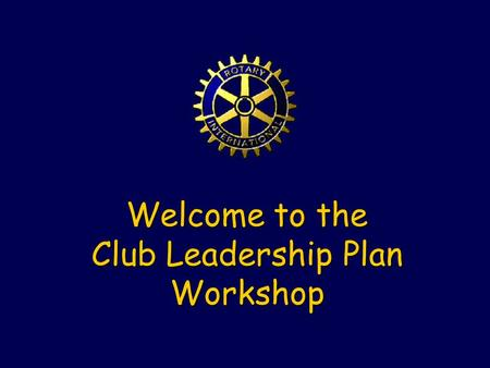Welcome to the Club Leadership Plan Workshop. History … District Leadership Plan Results not obvious to all Rotarians Included a key decision Trial of.