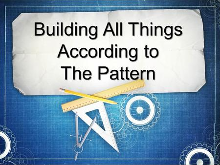Building All Things According to The Pattern. God Gives us Patterns Gen. 6:14-22—Noah is given a pattern for the ark.Gen. 6:14-22—Noah is given a pattern.