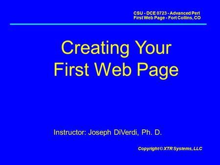CSU - DCE 0723 - Advanced Perl First Web Page - Fort Collins, CO Copyright © XTR Systems, LLC Creating Your First Web Page Instructor: Joseph DiVerdi,