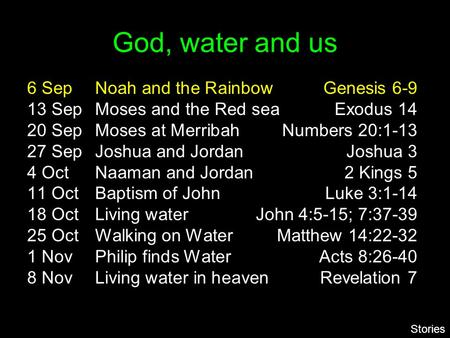 God, water and us 6 SepNoah and the RainbowGenesis 6-9 13 SepMoses and the Red seaExodus 14 20 SepMoses at MerribahNumbers 20:1-13 27 SepJoshua and JordanJoshua.