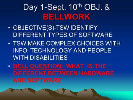Day 1-Sept. 10 th OBJ. & BELLWORK OBJECTIVE(S)-TSW IDENTIFY DIFFERENT TYPES OF SOFTWARE TSW MAKE COMPLEX CHOICES WITH INFO. TECHNOLOGY AND PEOPLE WITH.