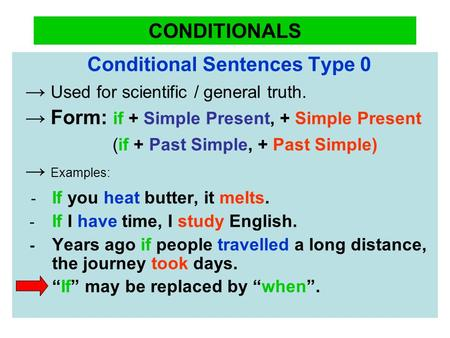 CONDITIONALS Conditional Sentences Type 0 → Used for scientific / general truth. → Form: if + Simple Present, + Simple Present (if + Past Simple, + Past.