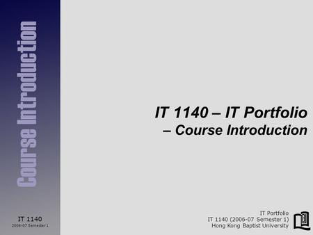 IT 1140 2006-07 Semester 1 Course Introduction IT Portfolio IT 1140 (2006-07 Semester 1) Hong Kong Baptist University IT 1140 – IT Portfolio – Course Introduction.