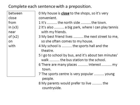 Complete each sentence with a preposition. between close from in (x3) near of (x2) on with 0 My house is close to the shops, so it's very convenient. 1.