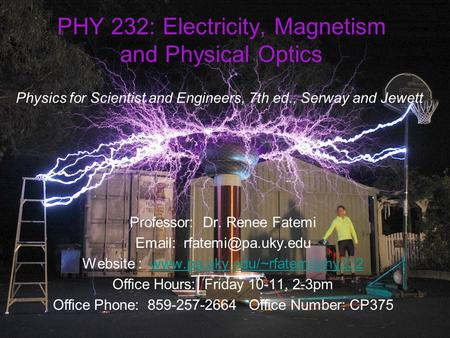 PHY 232: <strong>Electricity</strong>, Magnetism and Physical Optics Physics <strong>for</strong> Scientist and Engineers, 7th ed., Serway and Jewett Professor: Dr. Renee Fatemi Email: