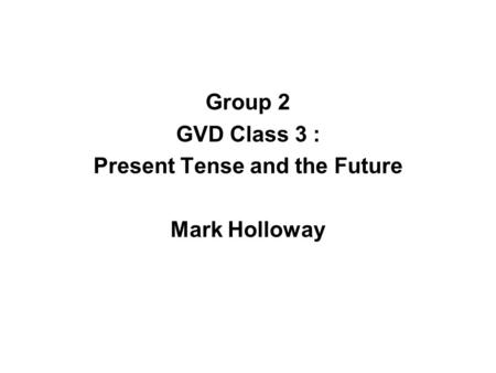 Group 2 GVD Class 3 : Present Tense and the Future Mark Holloway.
