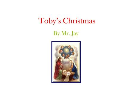 Toby's Christmas By Mr. Jay. December 22 nd, 2006 Toby woke up, yawned and stretched. It was 6:30 in the morning. He suddenly realised he didn't have.