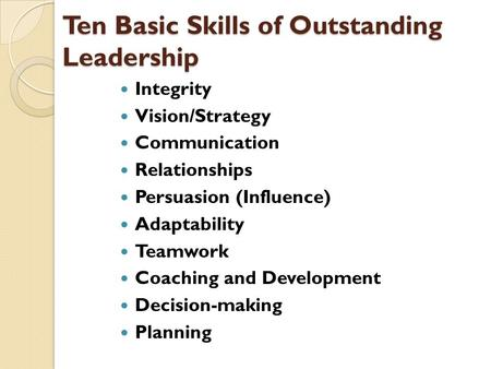 Ten Basic Skills of Outstanding Leadership Integrity Vision/Strategy Communication Relationships Persuasion (Influence) Adaptability Teamwork Coaching.