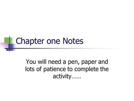 Chapter one Notes You will need a pen, paper and lots of patience to complete the activity……
