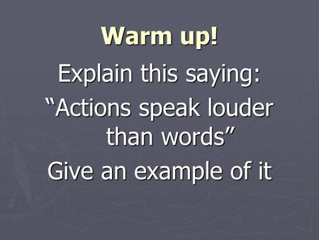 "Warm up! Explain this saying: ""Actions speak louder than words"" Give an example of it."