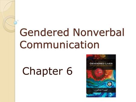 Gendered Nonverbal Communication Chapter 6. Gendered Nonverbal Communication Nonverbal behaviors 65%+ of the total meaning of communication Nonverbal.
