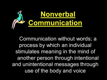 Nonverbal Communication Communication without words; a process by which an individual stimulates meaning in the mind of another person through intentional.