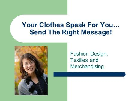 Your Clothes Speak For You… Send The Right Message! Fashion Design, Textiles and Merchandising.