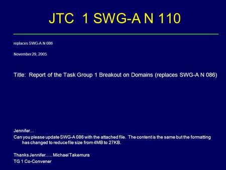JTC 1 SWG-A N 110 replaces SWG-A N 086 November 29, 2005 Title: Report of the Task Group 1 Breakout on Domains (replaces SWG-A N 086) Jennifer… Can you.
