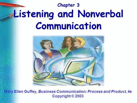 Chapter 3 Listening and Nonverbal Communication Mary Ellen Guffey, Business Communication: Process and Product, 4e Copyright © 2003.