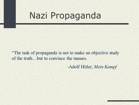 "Nazi Propaganda ""The task of propaganda is not to make an objective study of the truth…but to convince the masses. -Adolf Hitler, Mein Kampf."