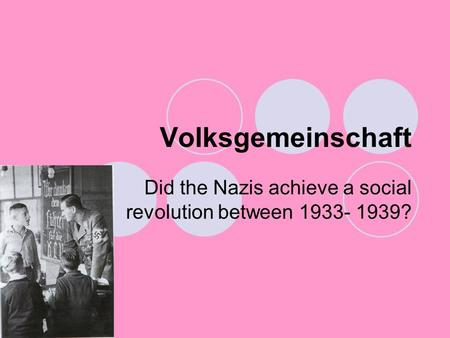 Volksgemeinschaft Did the Nazis achieve a social revolution between 1933- 1939?