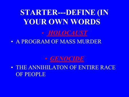 STARTER---DEFINE (IN YOUR OWN WORDS): HOLOCAUST A PROGRAM OF MASS MURDER GENOCIDE THE ANNIHILATON OF ENTIRE RACE OF PEOPLE.