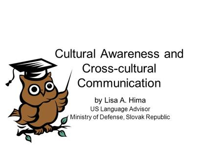 Cultural Awareness and Cross-cultural Communication by Lisa A. Hima US Language Advisor Ministry of Defense, Slovak Republic.