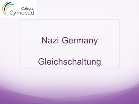 Nazi Germany Gleichschaltung  Nazification Completely coordinate German society along Nazi lines Initially, parallel institutions followed Gradual erosion.
