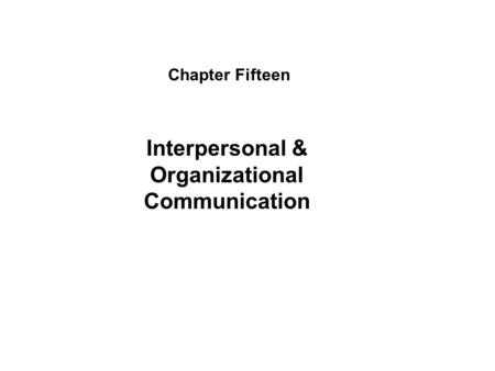 Chapter Fifteen Interpersonal & Organizational Communication.
