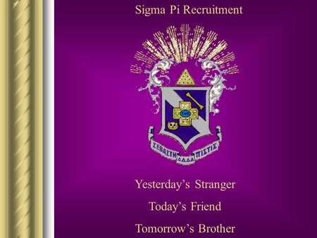 Sigma Pi Recruitment Yesterday's Stranger Today's Friend Tomorrow's Brother.