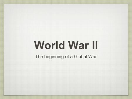 World War II The beginning of a Global War. Objective Explain how the depression in Europe and Asia led to German and Japanese aggression. Explain how.